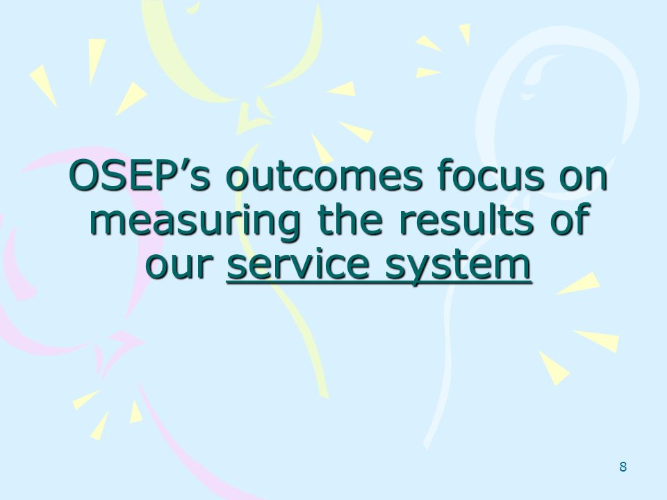 8 OSEPs outcomes focus on measuring the results of our service system
