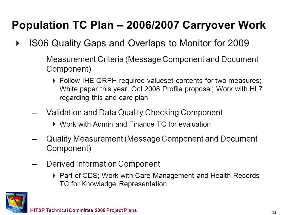 33 HITSP Technical Committee 2008 Project Plans IS02 Biosurveillance Gaps and Overlaps to Address in 2008 –Work Plan TBD IS06 Quality Gaps and Overlaps to Address in 2008 –Verification Case Review (Message Component and Document Component) If QRDA is complete – Work with Care Management and Health Records TC to update for 2008 Population TC Plan – 2006/2007 Carryover Work