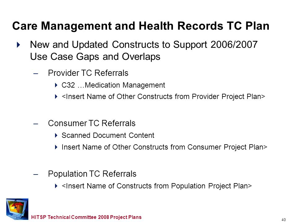 39 HITSP Technical Committee 2008 Project Plans Outline Overview Provider TC Project Plan Consumer TC Project Plan Population TC Project Plan Security, Privacy and Infrastructure TC Project Plan Care Management and Health Records TC Project Plan Administrative and Finance TC Project Plan