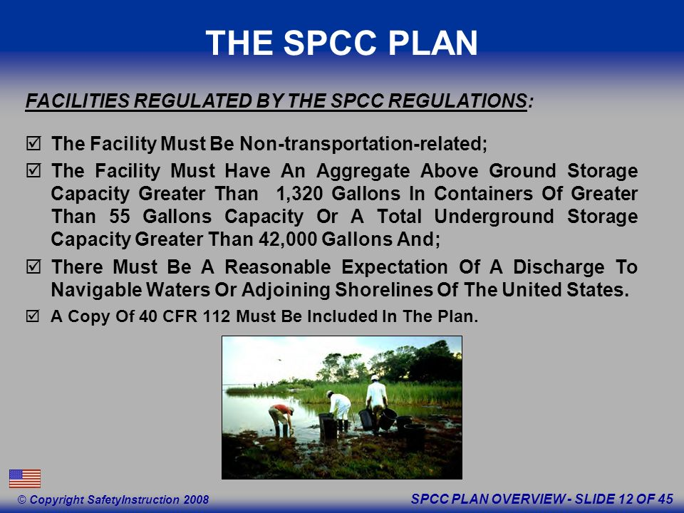 SPCC PLAN OVERVIEW - SLIDE 12 OF 45 © Copyright SafetyInstruction 2008 THE SPCC PLAN The Facility Must Be Non-transportation-related; The Facility Must Have An Aggregate Above Ground Storage Capacity Greater Than 1,320 Gallons In Containers Of Greater Than 55 Gallons Capacity Or A Total Underground Storage Capacity Greater Than 42,000 Gallons And; There Must Be A Reasonable Expectation Of A Discharge To Navigable Waters Or Adjoining Shorelines Of The United States.