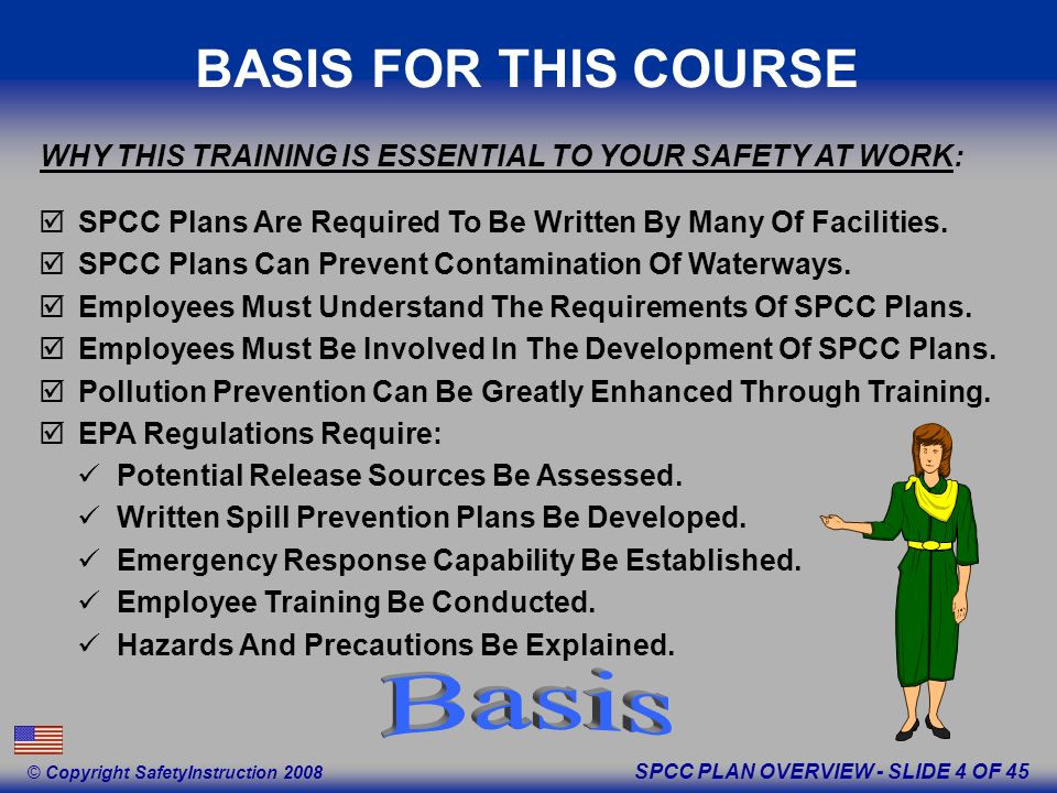SPCC PLAN OVERVIEW - SLIDE 4 OF 45 © Copyright SafetyInstruction 2008 BASIS FOR THIS COURSE SPCC Plans Are Required To Be Written By Many Of Facilities.