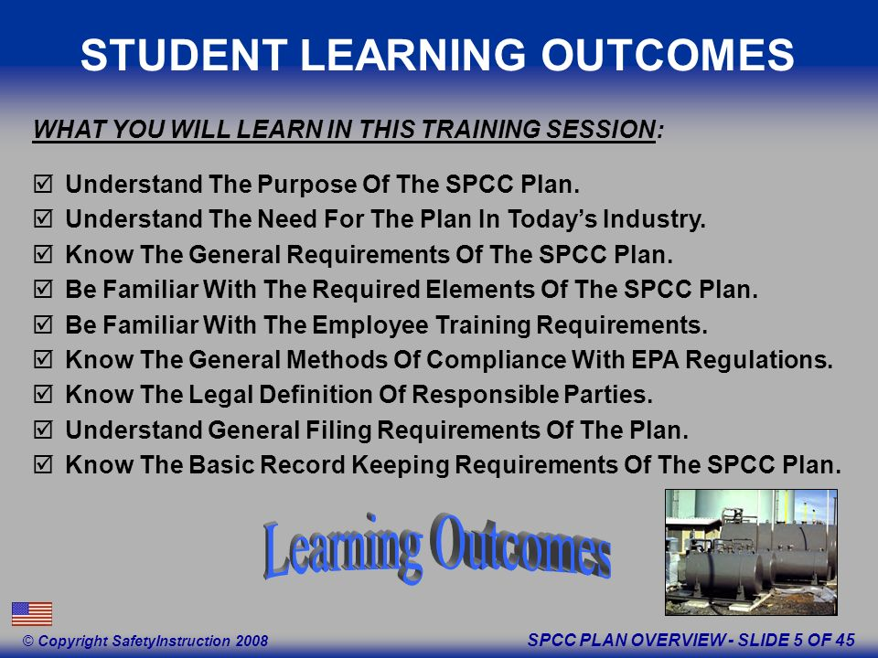 SPCC PLAN OVERVIEW - SLIDE 5 OF 45 © Copyright SafetyInstruction 2008 STUDENT LEARNING OUTCOMES Understand The Purpose Of The SPCC Plan.