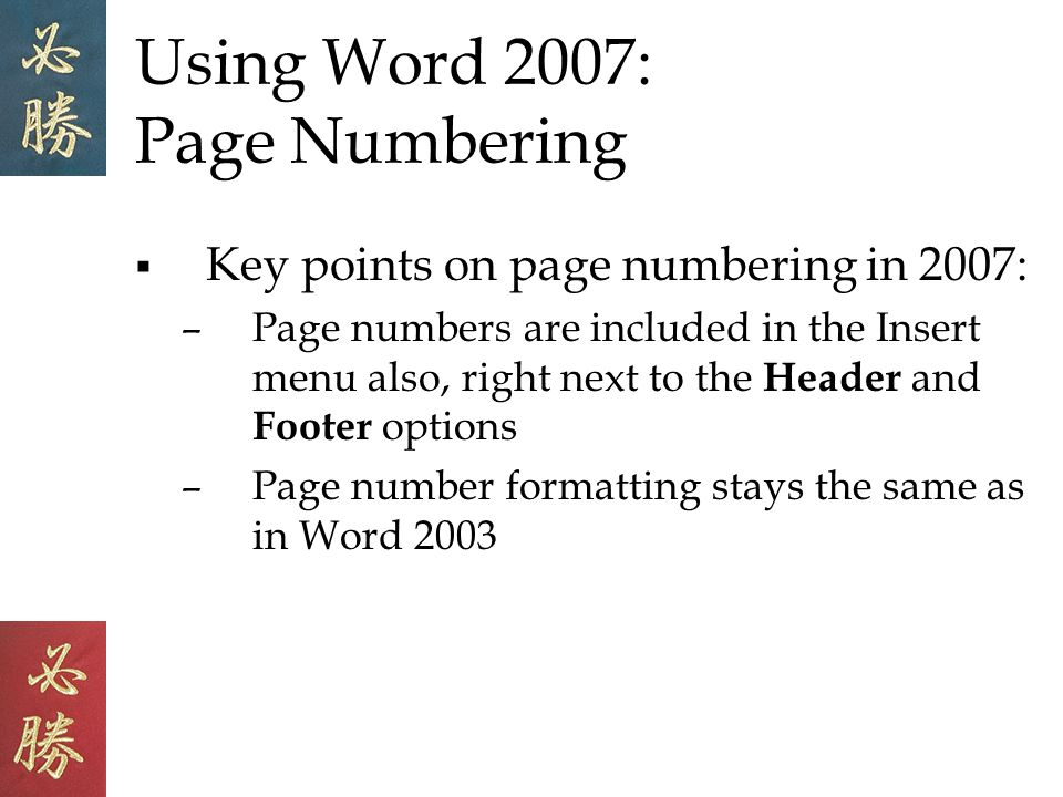 Using Word 2007: Page Numbering Key points on page numbering in 2007: –Page numbers are included in the Insert menu also, right next to the Header and Footer options –Page number formatting stays the same as in Word 2003