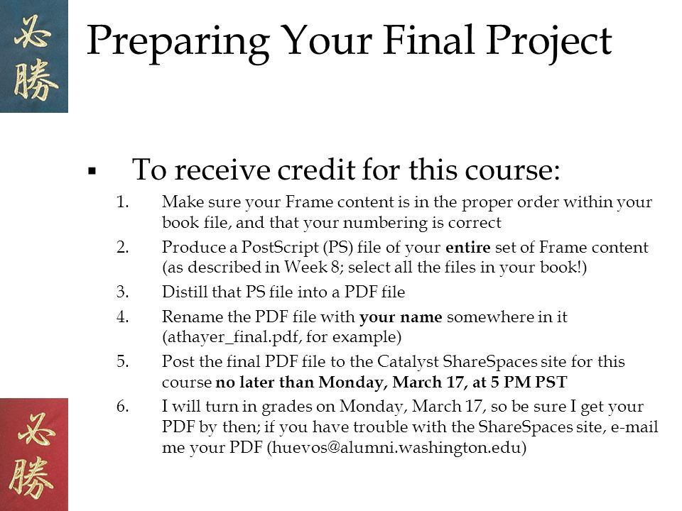 Preparing Your Final Project To receive credit for this course: 1.Make sure your Frame content is in the proper order within your book file, and that your numbering is correct 2.Produce a PostScript (PS) file of your entire set of Frame content (as described in Week 8; select all the files in your book!) 3.Distill that PS file into a PDF file 4.Rename the PDF file with your name somewhere in it (athayer_final.pdf, for example) 5.Post the final PDF file to the Catalyst ShareSpaces site for this course no later than Monday, March 17, at 5 PM PST 6.I will turn in grades on Monday, March 17, so be sure I get your PDF by then; if you have trouble with the ShareSpaces site, e-mail me your PDF (huevos@alumni.washington.edu)