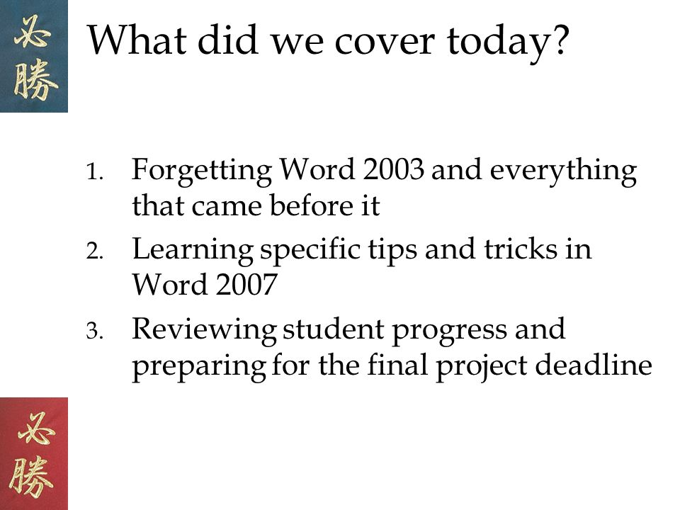 What did we cover today. 1. Forgetting Word 2003 and everything that came before it 2.
