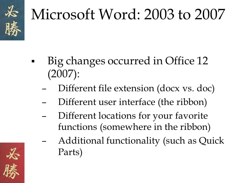 Microsoft Word: 2003 to 2007 Big changes occurred in Office 12 (2007): –Different file extension (docx vs.