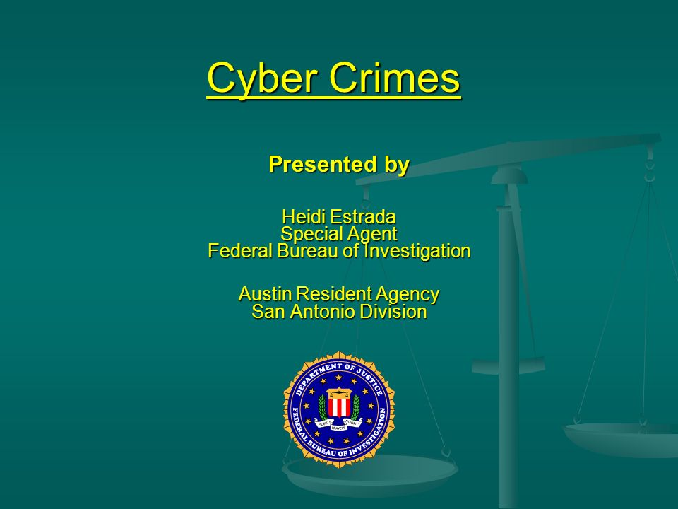 Cyber Crimes Presented by Heidi Estrada Special Agent Federal Bureau of Investigation Austin Resident Agency San Antonio Division