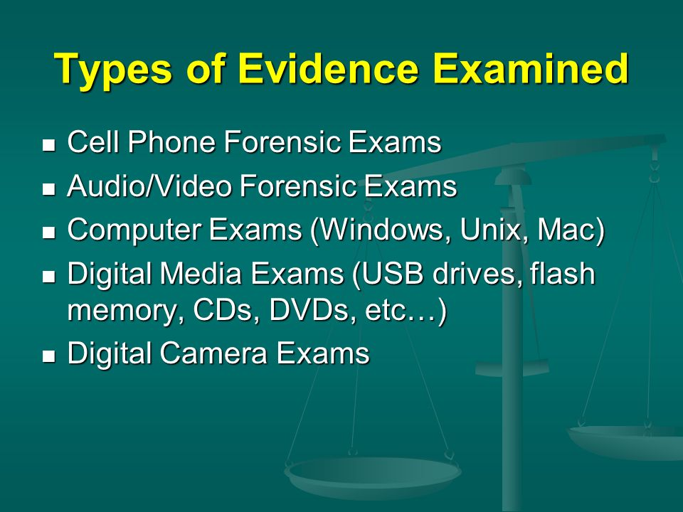 Types of Evidence Examined Cell Phone Forensic Exams Cell Phone Forensic Exams Audio/Video Forensic Exams Audio/Video Forensic Exams Computer Exams (W