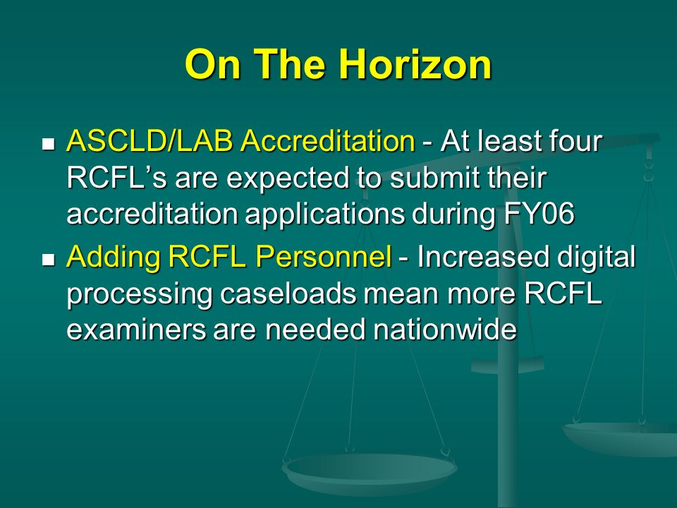 On The Horizon ASCLD/LAB Accreditation - At least four RCFLs are expected to submit their accreditation applications during FY06 ASCLD/LAB Accreditati