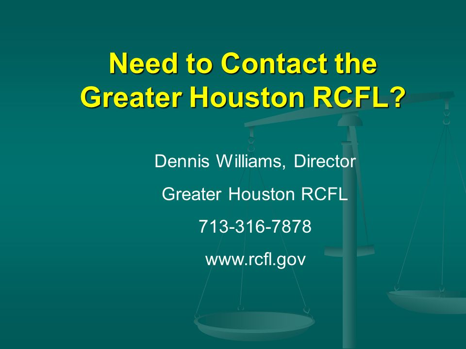 Dennis Williams, Director Greater Houston RCFL 713-316-7878 www.rcfl.gov Need to Contact the Greater Houston RCFL?