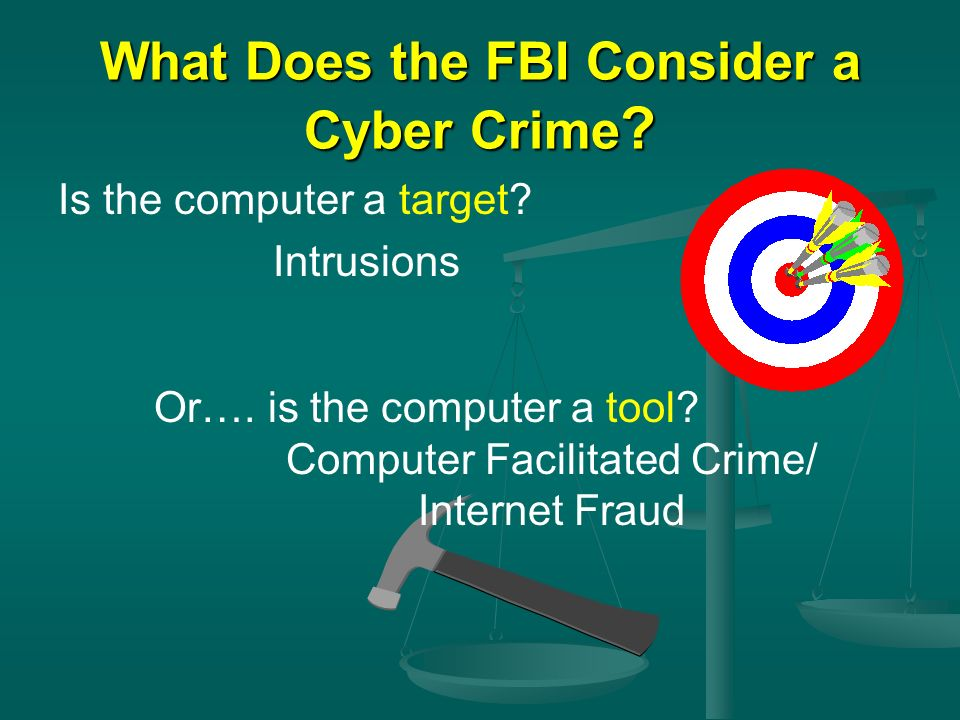 What Does the FBI Consider a Cyber Crime ? Is the computer a target? Intrusions Or…. is the computer a tool? Computer Facilitated Crime/ Internet Frau