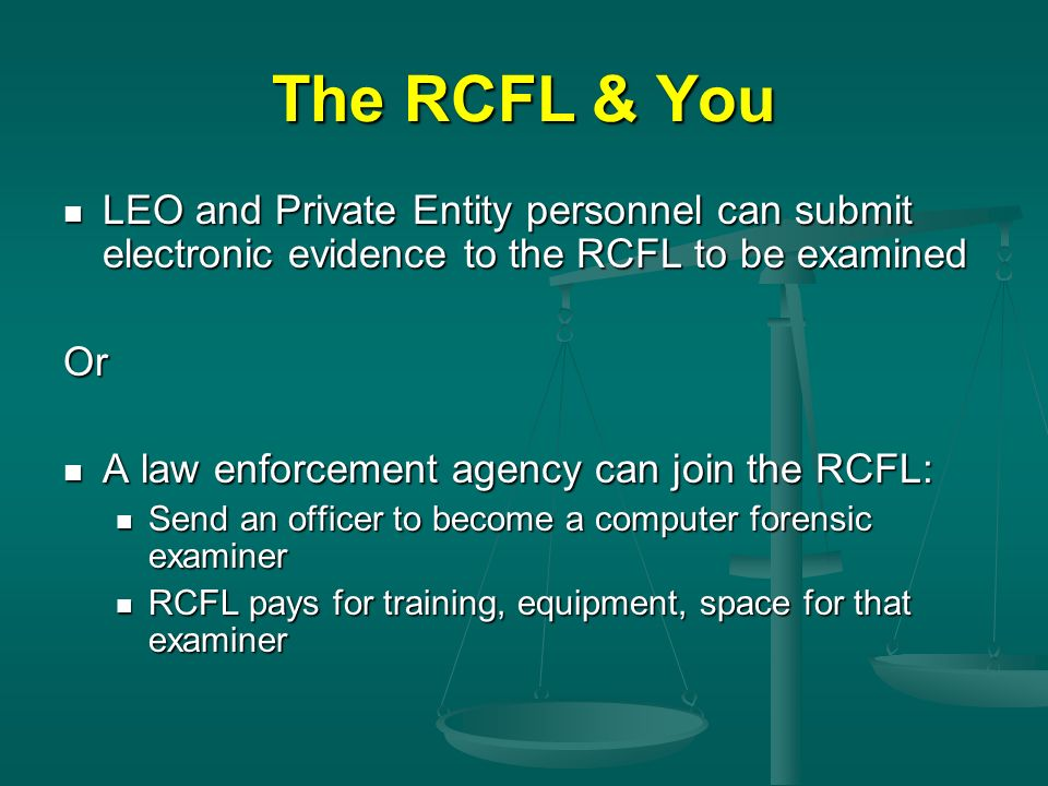 The RCFL & You LEO and Private Entity personnel can submit electronic evidence to the RCFL to be examined LEO and Private Entity personnel can submit