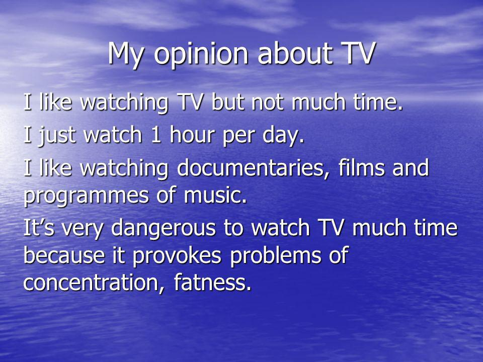 My opinion about TV I like watching TV but not much time. I just watch 1 hour per day. I like watching documentaries, films and programmes of music. I