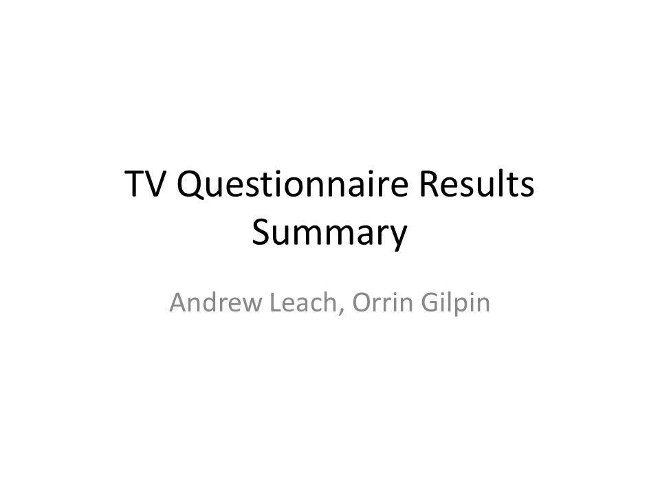 TV Questionnaire Results Summary Andrew Leach, Orrin Gilpin