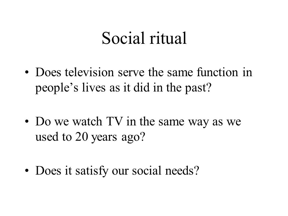 Social ritual Does television serve the same function in peoples lives as it did in the past? Do we watch TV in the same way as we used to 20 years ag