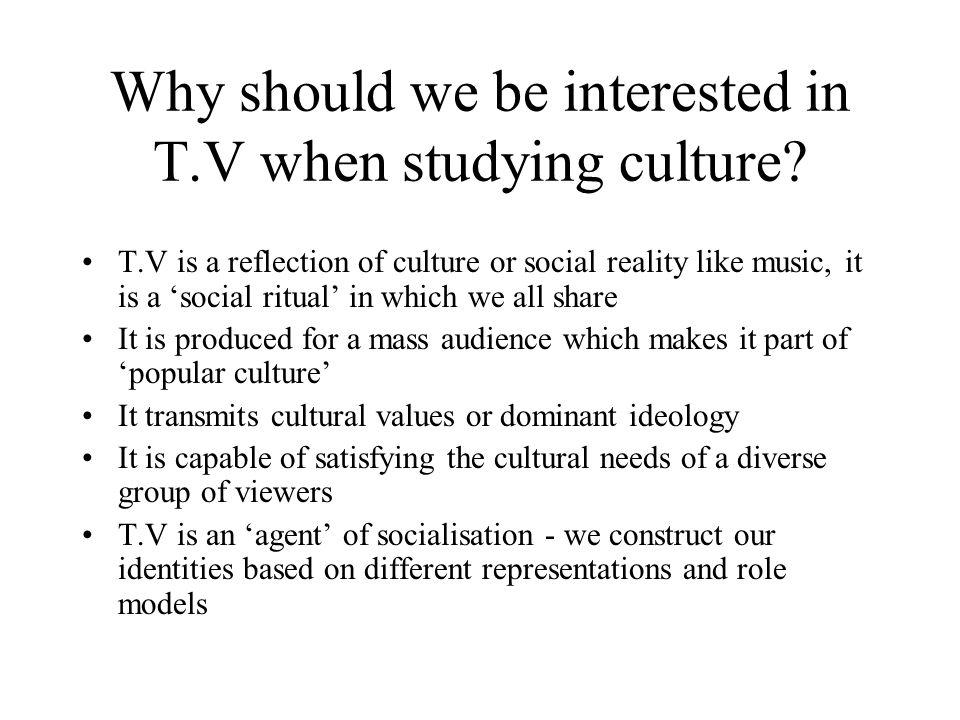 Why should we be interested in T.V when studying culture? T.V is a reflection of culture or social reality like music, it is a social ritual in which