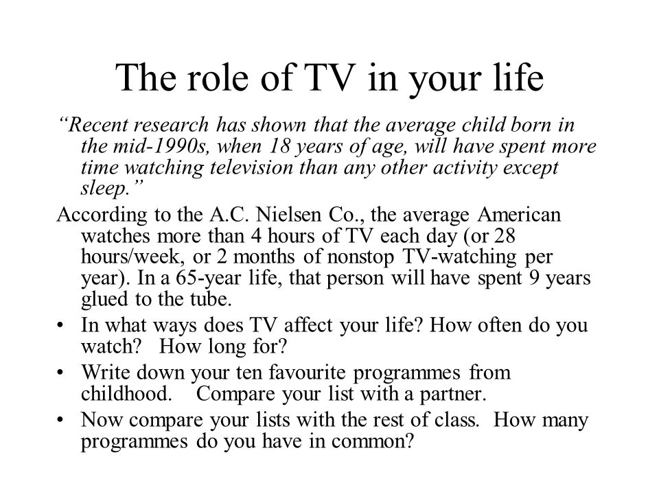 The role of TV in your life Recent research has shown that the average child born in the mid 1990s, when 18 years of age, will have spent more time wa