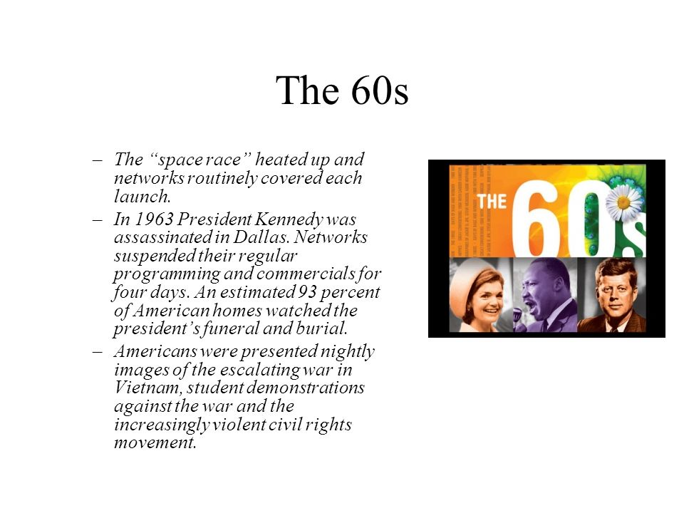 The 60s –The space race heated up and networks routinely covered each launch. –In 1963 President Kennedy was assassinated in Dallas. Networks suspende