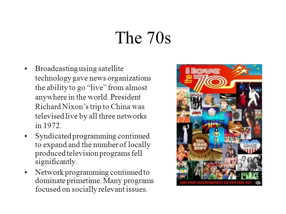 The 70s Broadcasting using satellite technology gave news organizations the ability to go live from almost anywhere in the world. President Richard Ni