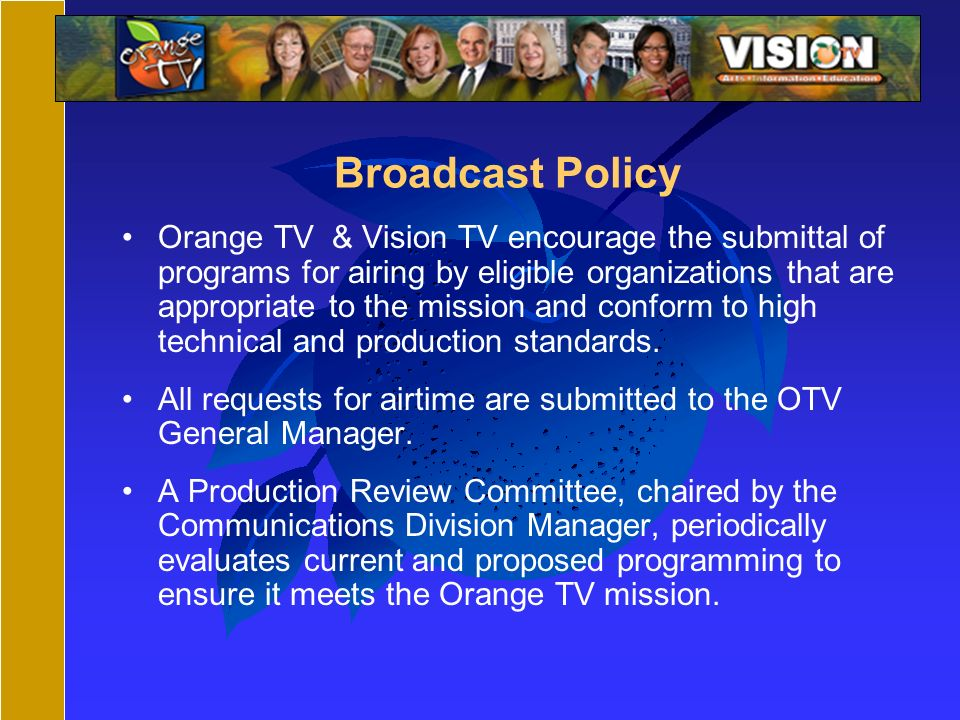 Broadcast Policy Orange TV & Vision TV encourage the submittal of programs for airing by eligible organizations that are appropriate to the mission and conform to high technical and production standards.