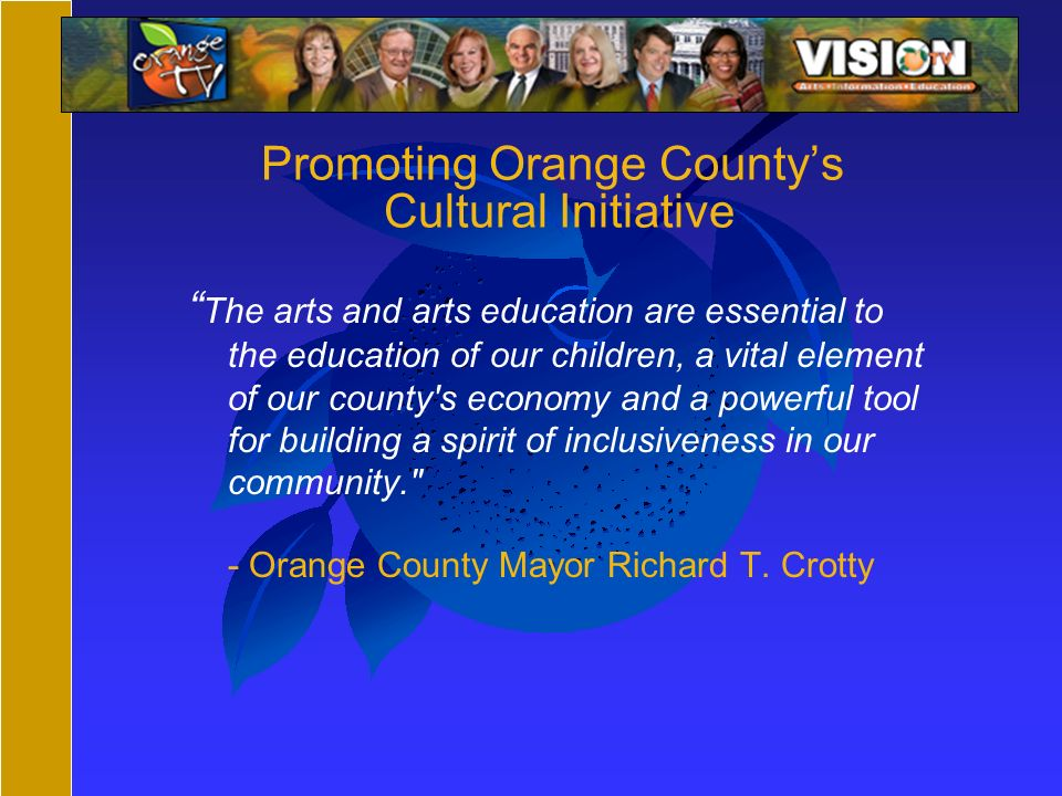 Promoting Orange Countys Cultural Initiative The arts and arts education are essential to the education of our children, a vital element of our county s economy and a powerful tool for building a spirit of inclusiveness in our community. - Orange County Mayor Richard T.