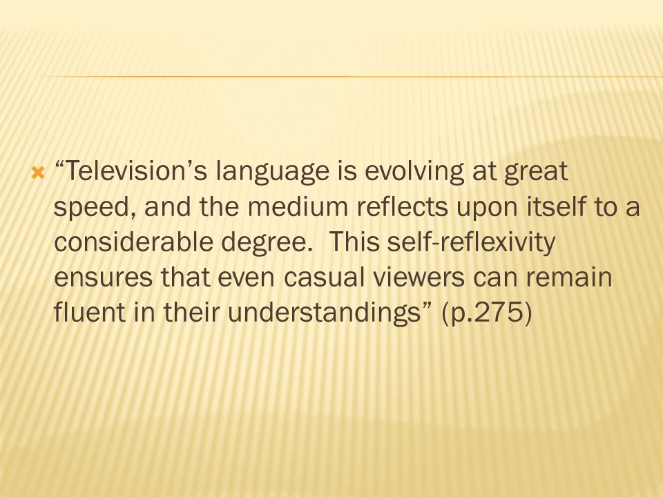 Televisions language is evolving at great speed, and the medium reflects upon itself to a considerable degree.