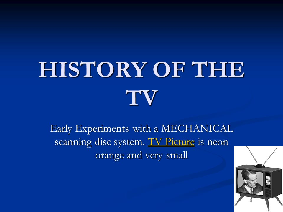 HISTORY OF THE TV Early Experiments with a MECHANICAL scanning disc system. TV Picture is neon orange and very small TV PictureTV Picture