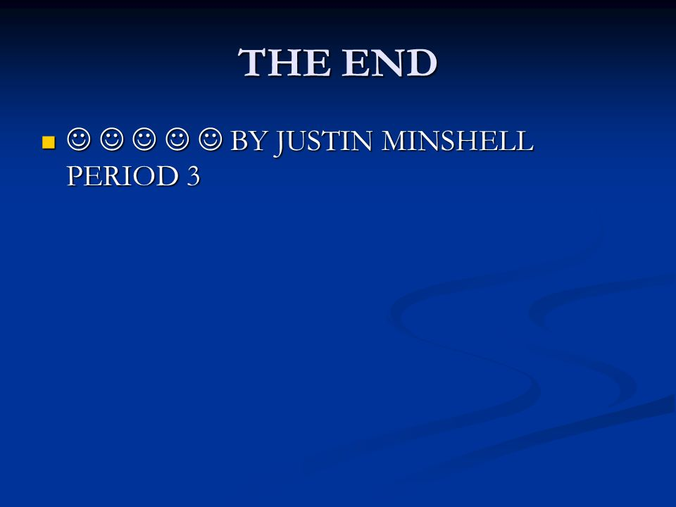 THE END BY JUSTIN MINSHELL PERIOD 3 BY JUSTIN MINSHELL PERIOD 3
