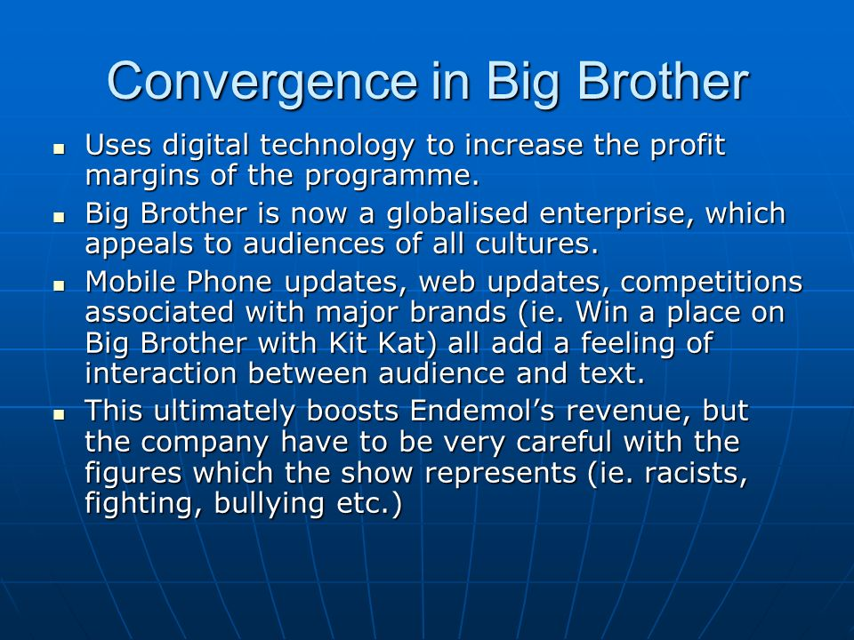 Convergence in Big Brother Uses digital technology to increase the profit margins of the programme. Uses digital technology to increase the profit mar