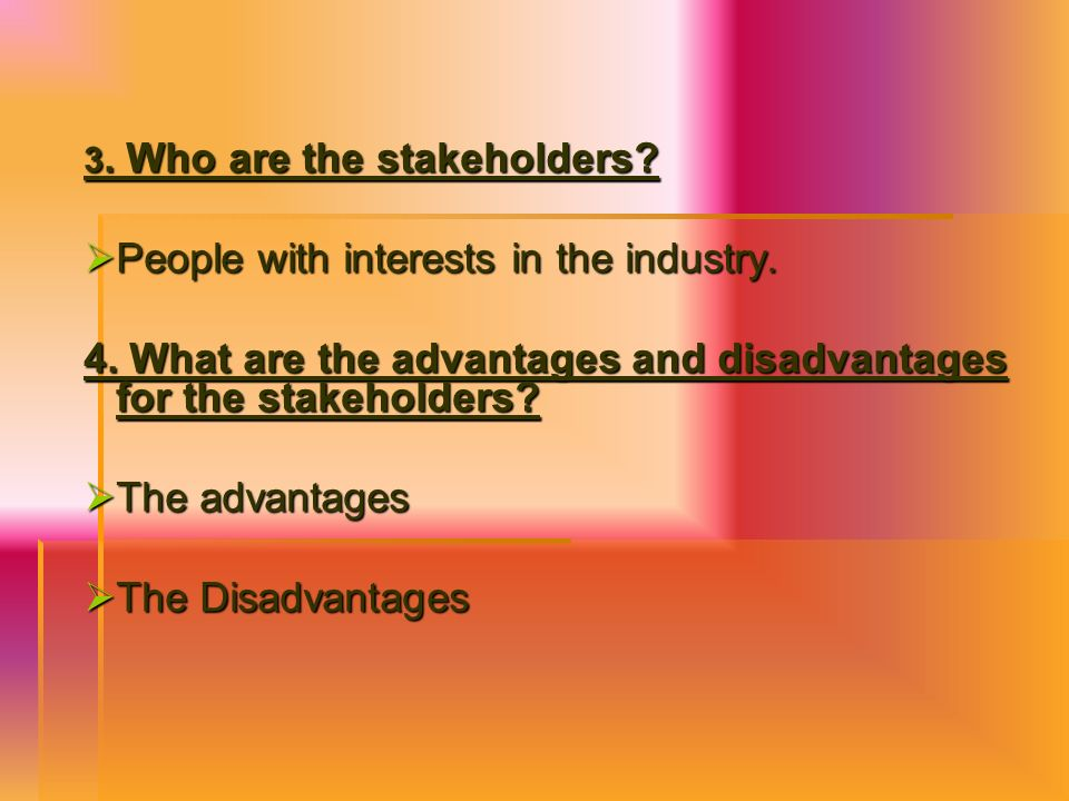 3. Who are the stakeholders? People with interests in the industry. People with interests in the industry. 4. What are the advantages and disadvantage