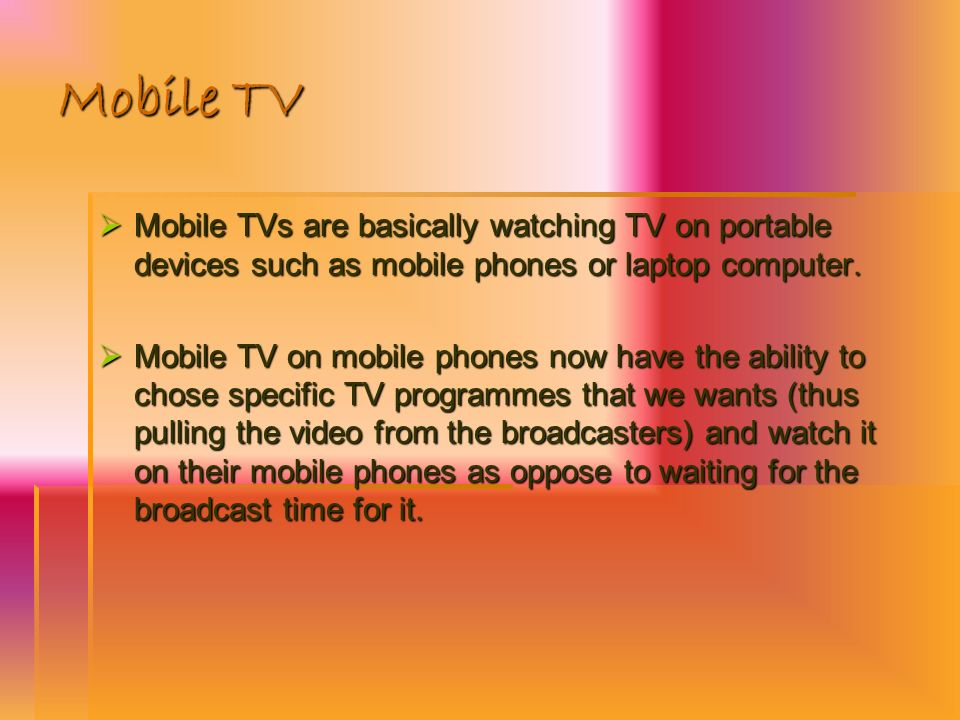 Mobile TV Mobile TVs are basically watching TV on portable devices such as mobile phones or laptop computer. Mobile TVs are basically watching TV on p