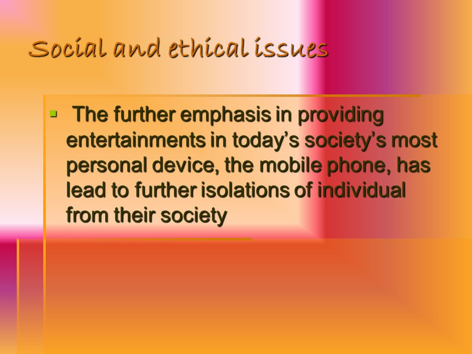 Social and ethical issues The further emphasis in providing entertainments in todays societys most personal device, the mobile phone, has lead to furt