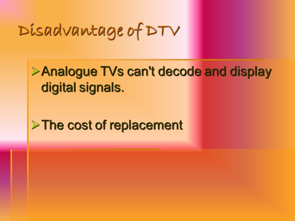 Disadvantage of DTV Analogue TVs can't decode and display digital signals. Analogue TVs can't decode and display digital signals. The cost of replacem