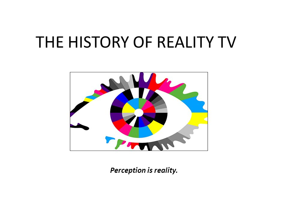 THE HISTORY OF REALITY TV Perception is reality.