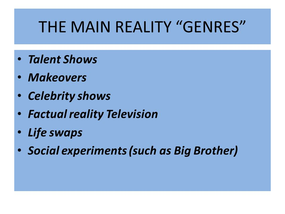 THE MAIN REALITY GENRES Talent Shows Makeovers Celebrity shows Factual reality Television Life swaps Social experiments (such as Big Brother)