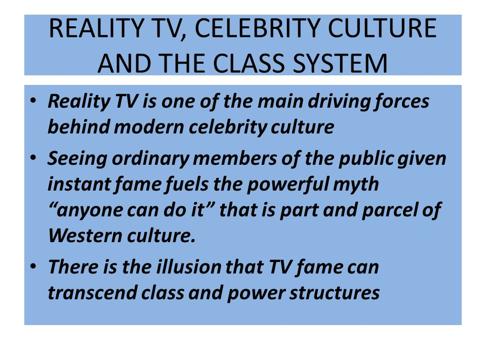 REALITY TV, CELEBRITY CULTURE AND THE CLASS SYSTEM Reality TV is one of the main driving forces behind modern celebrity culture Seeing ordinary member