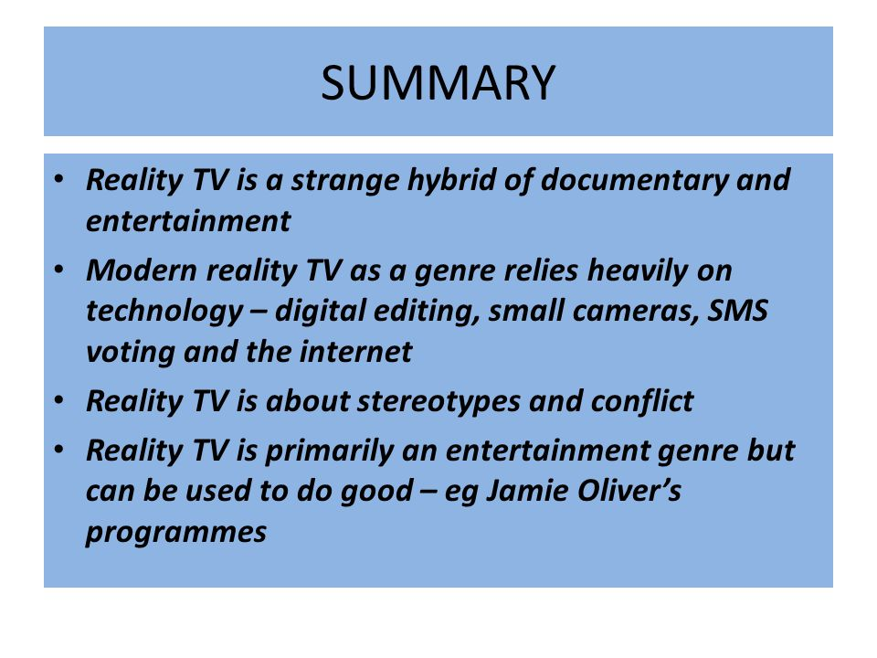 SUMMARY Reality TV is a strange hybrid of documentary and entertainment Modern reality TV as a genre relies heavily on technology – digital editing, s