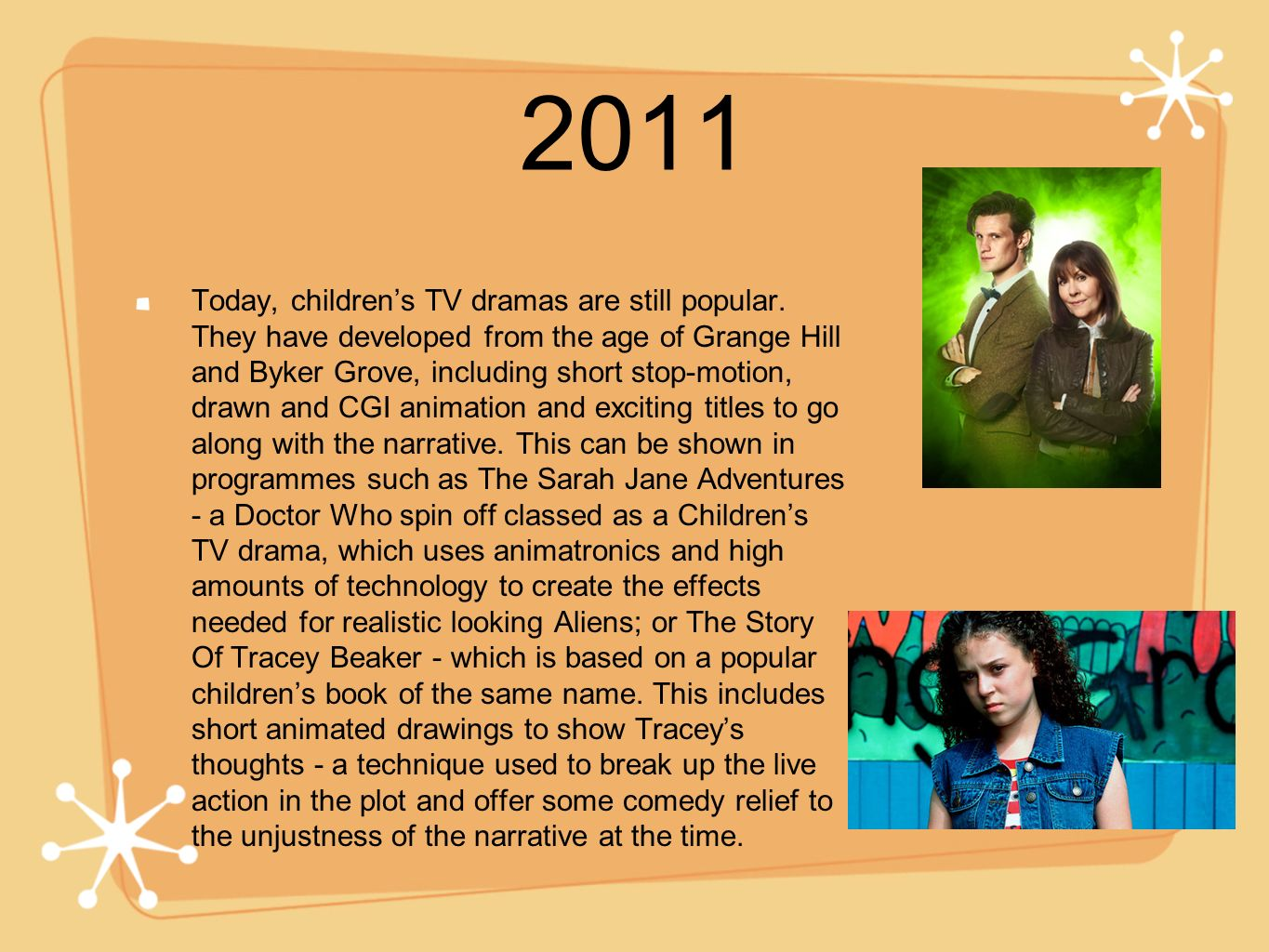 2011 Today, childrens TV dramas are still popular. They have developed from the age of Grange Hill and Byker Grove, including short stop-motion, drawn