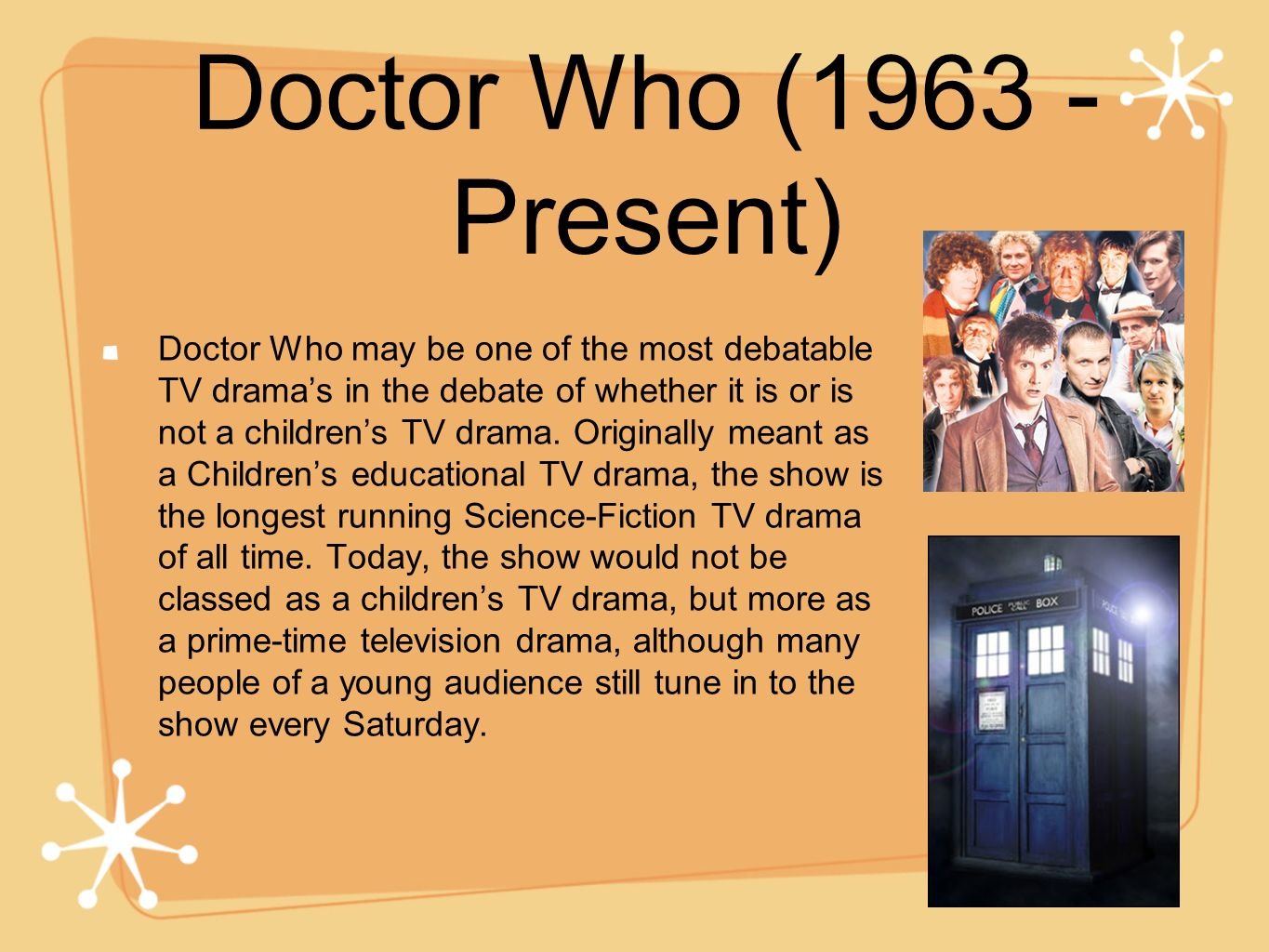 Doctor Who (1963 - Present) Doctor Who may be one of the most debatable TV dramas in the debate of whether it is or is not a childrens TV drama. Origi
