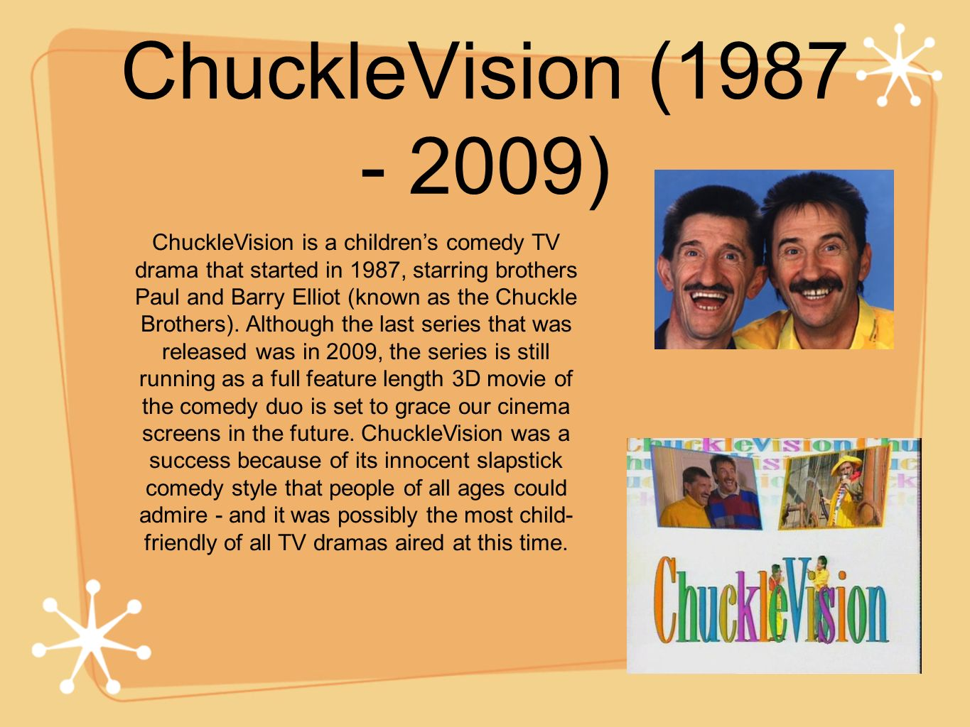 ChuckleVision (1987 - 2009) ChuckleVision is a childrens comedy TV drama that started in 1987, starring brothers Paul and Barry Elliot (known as the C