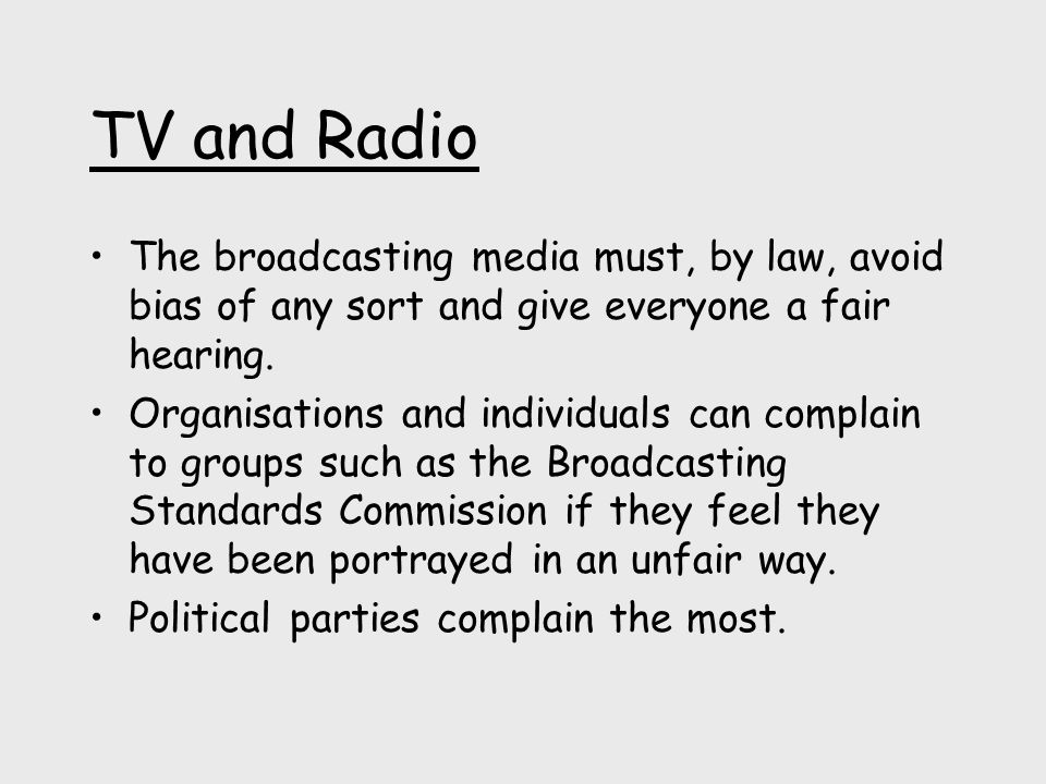 TV and Radio The broadcasting media must, by law, avoid bias of any sort and give everyone a fair hearing.