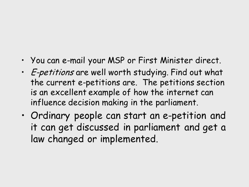 You can e-mail your MSP or First Minister direct. E-petitions are well worth studying. Find out what the current e-petitions are. The petitions sectio