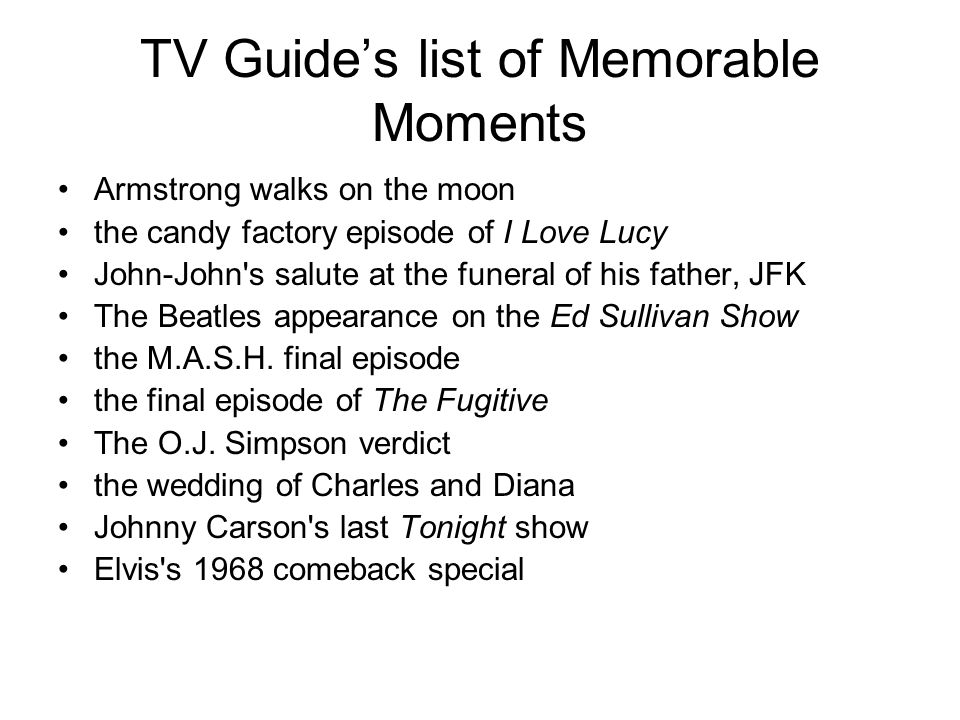TV Guides list of Memorable Moments Armstrong walks on the moon the candy factory episode of I Love Lucy John-John s salute at the funeral of his father, JFK The Beatles appearance on the Ed Sullivan Show the M.A.S.H.