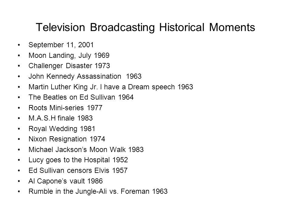 Television Broadcasting Historical Moments September 11, 2001 Moon Landing, July 1969 Challenger Disaster 1973 John Kennedy Assassination 1963 Martin