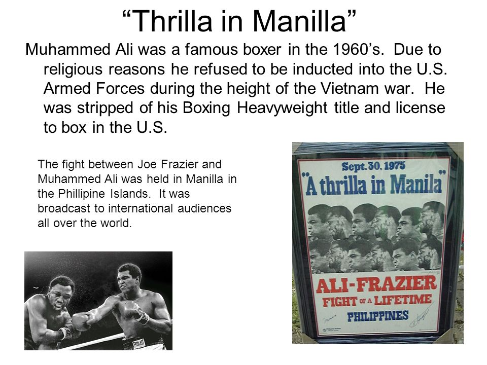 Thrilla in Manilla Muhammed Ali was a famous boxer in the 1960s. Due to religious reasons he refused to be inducted into the U.S. Armed Forces during