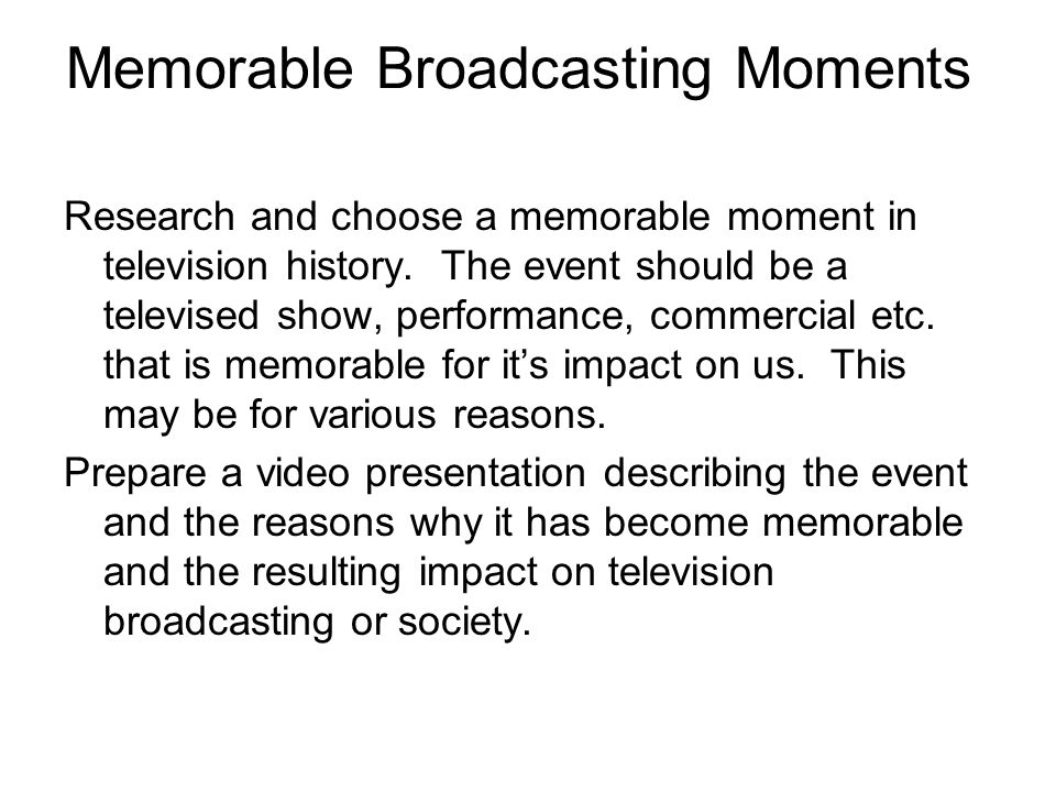 Memorable Broadcasting Moments Research and choose a memorable moment in television history. The event should be a televised show, performance, commer