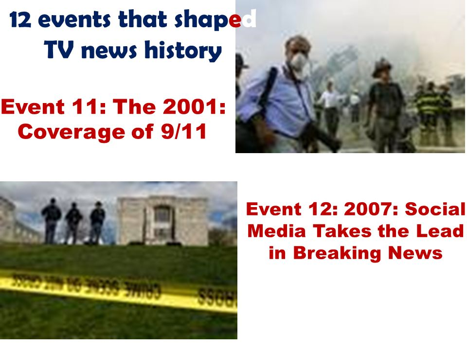 12 events that shaped TV news history Event 11: The 2001: Coverage of 9/11 Event 12: 2007: Social Media Takes the Lead in Breaking News