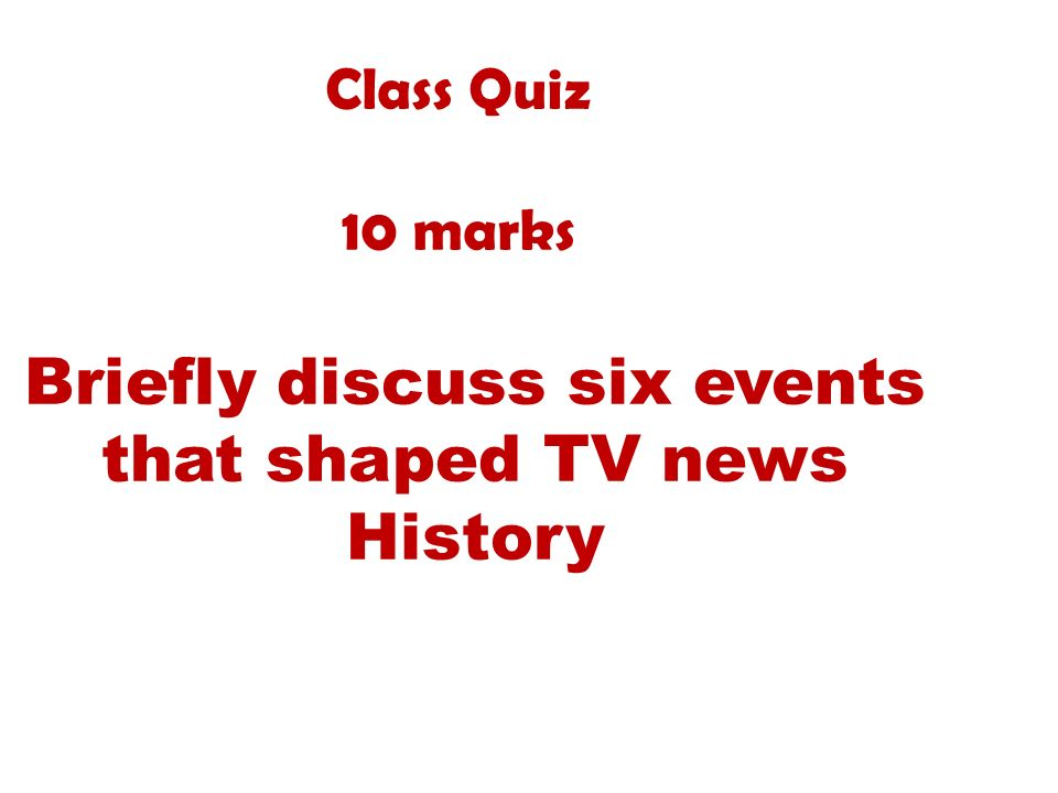 Class Quiz 10 marks Briefly discuss six events that shaped TV news History