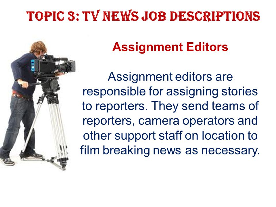Topic 3: TV news job descriptions Assignment Editors Assignment editors are responsible for assigning stories to reporters.