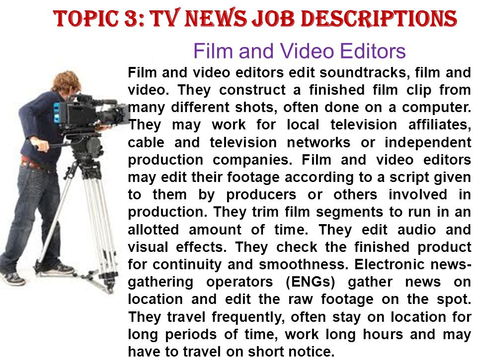 Topic 3: TV news job descriptions Film and Video Editors Film and video editors edit soundtracks, film and video.